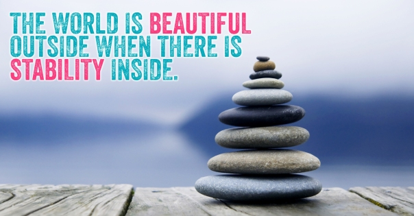 The world is beautiful outside when there is stability inside.